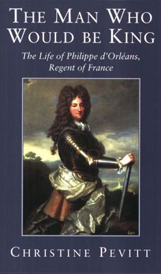 The Man Who Would Be King: Life of Philippe D'Orleans, Regent of France
